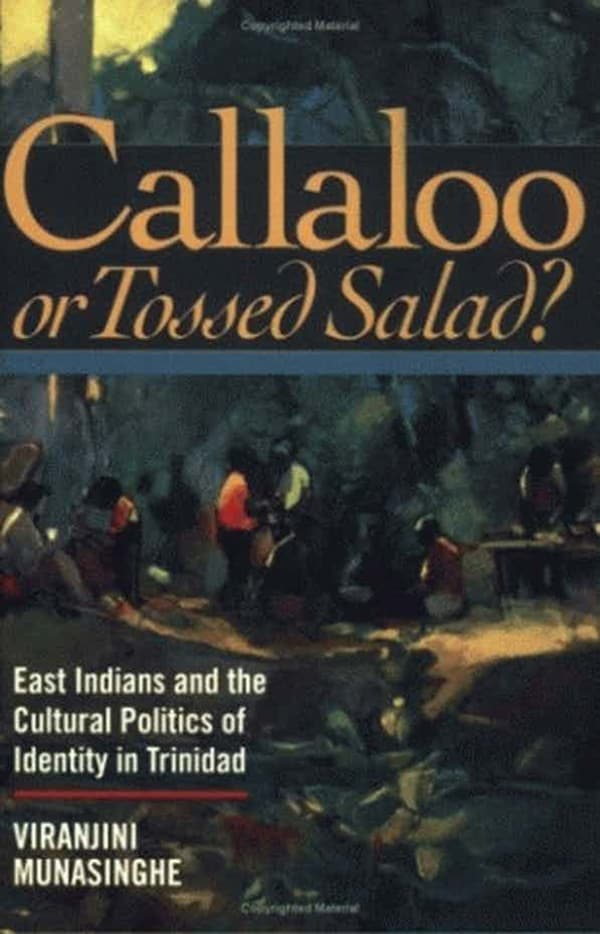 Callaloo or Tossed Salad? East Indians and the Cultural Politics of Identity in Trinidad by Viranjini Munasinghe