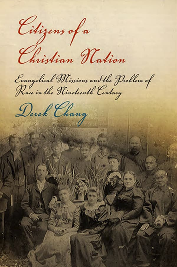 ​Citizens of a Christian Nation: Evangelical Missions and the Problem of Race in the Nineteenth Century by Derek Chang